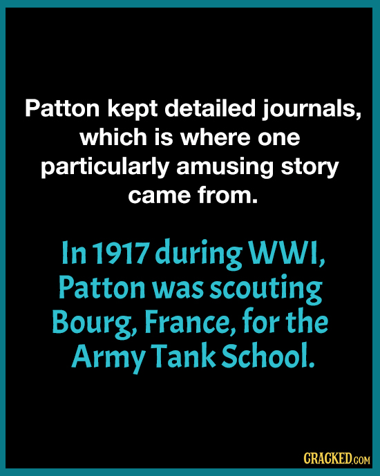 Patton kept detailed journals, which is where one particularly amusing story came from. In 1917 during WWI, Patton was scouting Bourg, France, for the