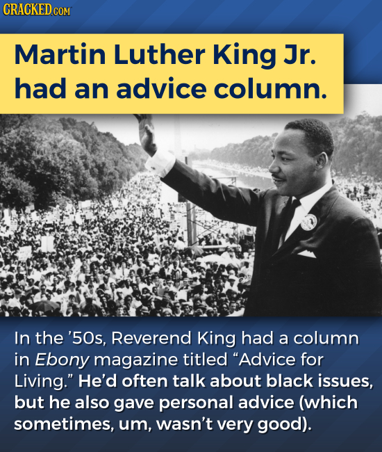 Martin Luther King Jr. had an advice column. In the '50s, Reverend King had a column in Ebony magazine titled Advice for Living. He'd often talk abo