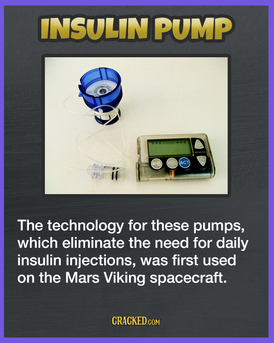 INSULIN PUMP ACT The technology for these pumps, which eliminate the need for daily insulin injections, was first used on the Mars Viking spacecraft.