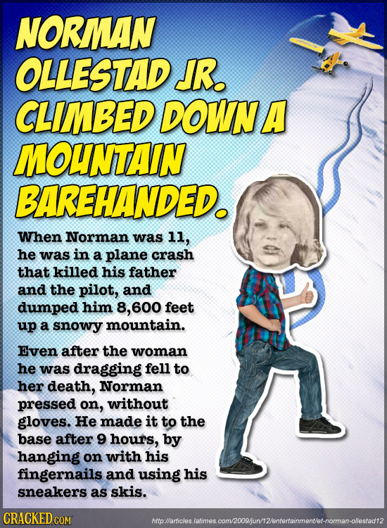 NORMAN OLLESTAD JR. CLIMBED DOWNA MOUNTAIN BAREHANDED. When Norman was 11, he was in a plane crash that killed his father and the pilot, and dumped hi