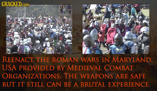 CRACKED co COM REENACT THE ROMAN WARS IN MARYLAND, USA PROVIDED BY MEDIEVAL COMBAT ORGANIZATIONS. THE WEAPONS ARE SAFE BUT IT STILL CAN BE A BRUTAL EX