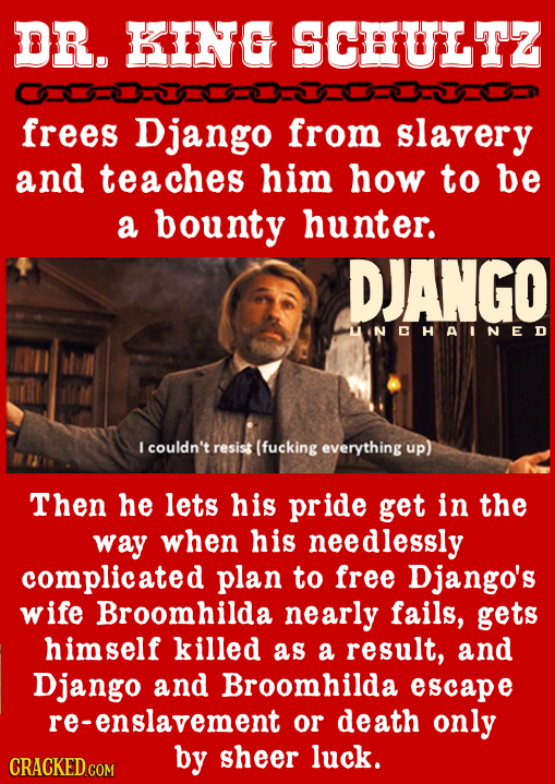 DR. KING SCHULTZ frees Django from slavery and teaches him how to be a bounty hunter. DJANGO MINCHAINED J couldn't resist (fucking everything up) Then