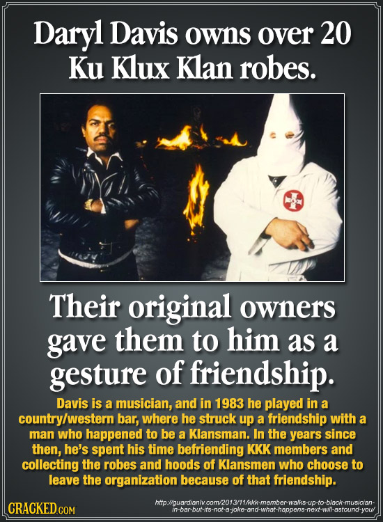 Daryl Davis owns over 20 Ku Klux Klan robes. Their original owners gave them to him as a gesture of friendship. Davis is a musician, and in 1983 he pl
