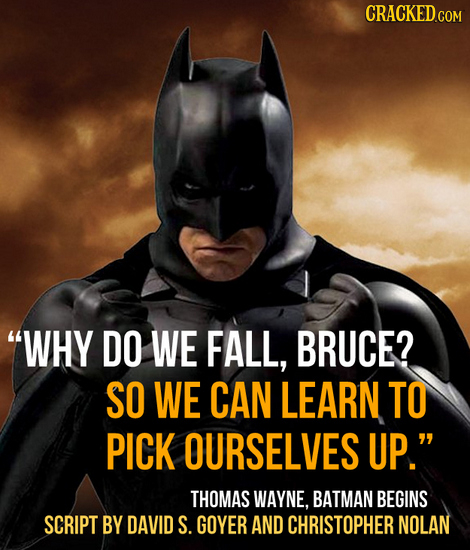 CRACKED.COM WHY DO WE FALL, BRUCE? SO WE CAN LEARN TO PICK OURSELVES UP. THOMAS WAYNE, BATMAN BEGINS SCRIPT BY DAVID S. GOYER AND CHRISTOPHER NOLAN
