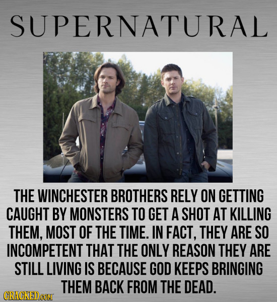 SUPERNATURAL THE WINCHESTER BROTHERS RELY ON GETTING CAUGHT BY MONSTERS TO GET A SHOT AT KILLING THEM, MOST OF THE TIME. IN FACT, THEY ARE SO INCOMPET