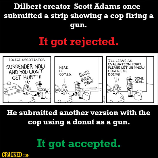 Dilbert creator Scott Adams once submitted a strip showing a cop firing a gun. It got rejected. POLICE NEGOTIATOR ILL LEAVE AN EVALUATION FORM SURREND