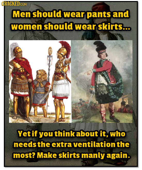 CRACKED COM Men should wear pants and women should wear skirts... Yet if you think about it, who needs the extra ventilation the most? Make skirts man