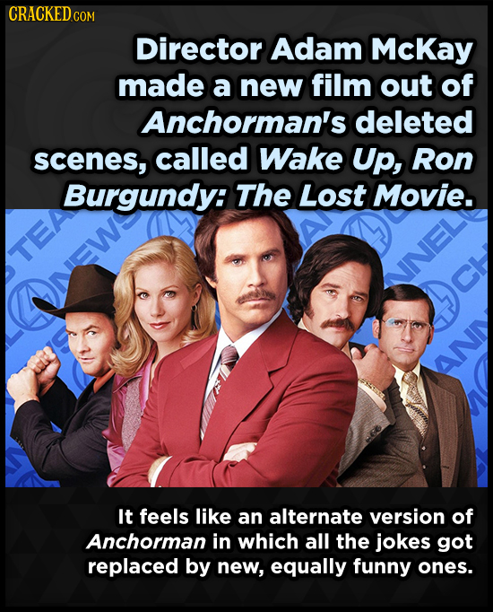 CRACKEDCON Director Adam McKay made a new film out of Anchorman's deleted scenes, called Wake Up, Ron Burgundy: The Lost Movie. TEA It feels like an a