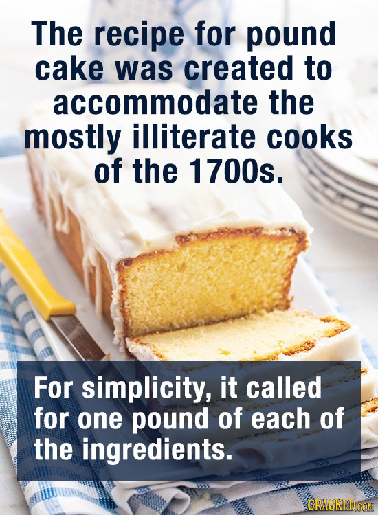 The recipe for pound cake was created to accommodate the mostly illiterate cooks of the 1700s. For simplicity, it called for one pound of each of the