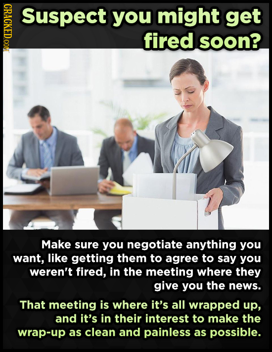 CRACKED CON Suspect you might get fired soon? Make sure you negotiate anything you want, like getting them to agree to say you weren't fired, in the m