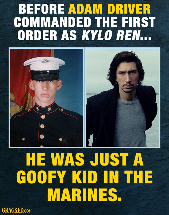 BEFORE ADAM DRIVER COMMANDED THE FIRST ORDER AS KYLO REN... HE WAS JUST A GOOFY KID IN THE MARINES.