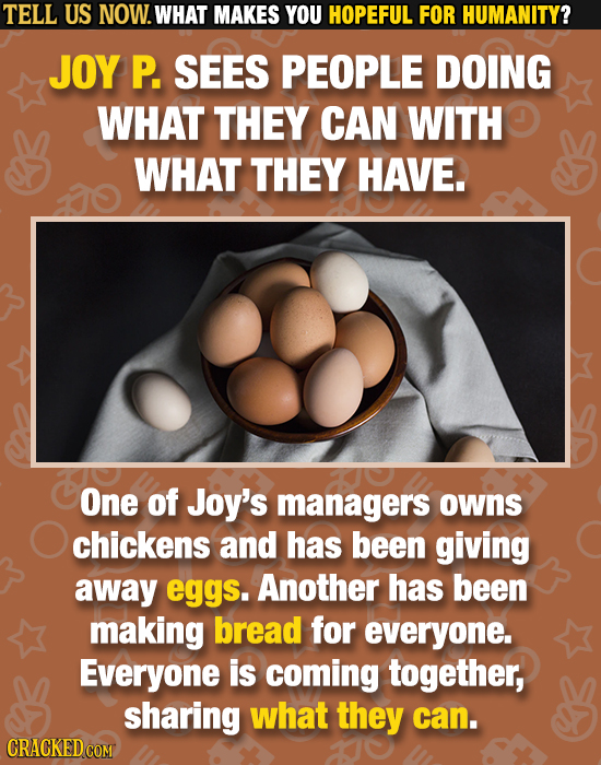 TELL US NOW. WHAT MAKES YOU HOPEFUL FOR HUMANITY? JOY P. SEES PEOPLE DOING WHAT THEY CAN WITH WHAT THEY HAVE. One of Joy's managers owns chickens and