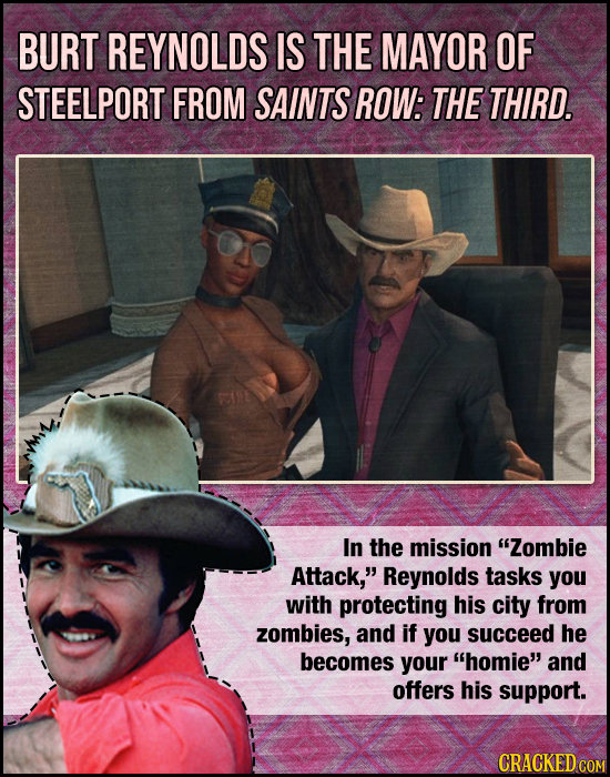 BURT REYNOLDS IS THE MAYOR OF STEELPORT FROM SAINTS ROW: THE THIRD. In the mission Zombie Attack, Reynolds tasks you with protecting his city from z