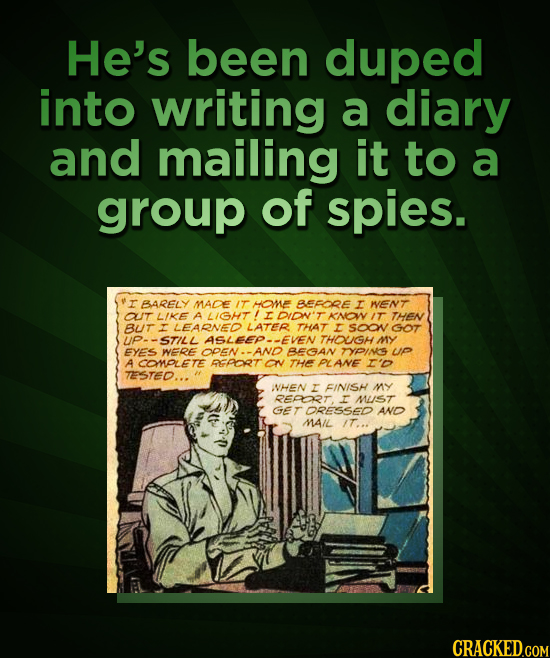 He's been duped into writing a diary and mailing it to a group of spies. r BARELY MADE IT HOMNE BEFDRE I WENT OUT LIKE A LIGHT ANOWIT THEN BUT LEARNED
