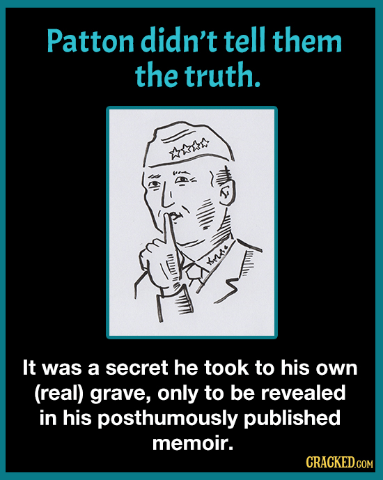 Patton didn't tell them the truth. aou se It was a secret he took to his own (real) grave, only to be revealed in his posthumously published memoir. C