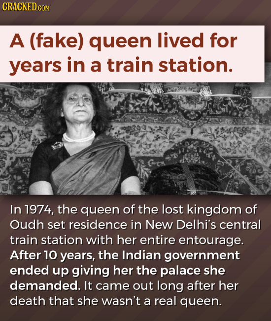 CRACKED COM A (fake) queen lived for years in a train station. In 1974, the queen of the lost kingdom of Oudh set residence in New Delhi's central tra