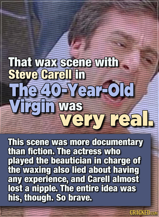 15 WTF Things Actors Did For Their Art - That wax scene with Steve Carell in The 40-Year-Old Virgin was very real.  This scene was more documentary th