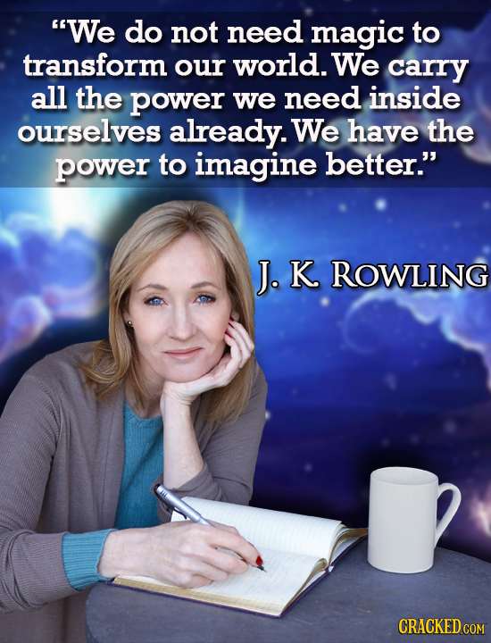 We do not need magic to transform our world. We carry all the power we need inside ourselves already. We have the power to imagine better. J. K ROWL