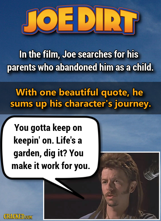 JOEDIRT In the film, Joe searches for his parents who abandoned him as a child. With one beautiful quote, he sums up his character's journey. You gott