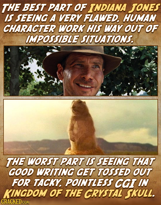 THE BEST PART OF INDIANA Jones IS SEEING A VERY FLAWED. HUMAN CHARACTER WORK HIS WAY OUT OF IMPOSSIBLE SITUATIONS. THE WORST PART IS SEEING THAT GOOD