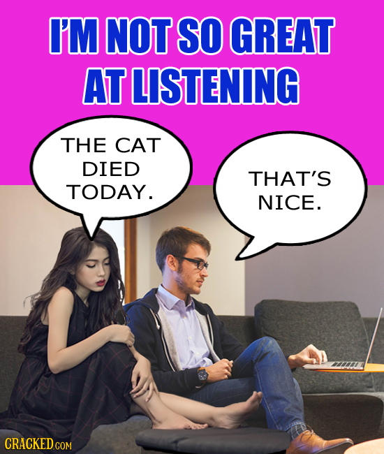I'M NOT SO GREAT AT LISTENING THE CAT DIED THAT'S TODAY. NICE. CRACKEDCO