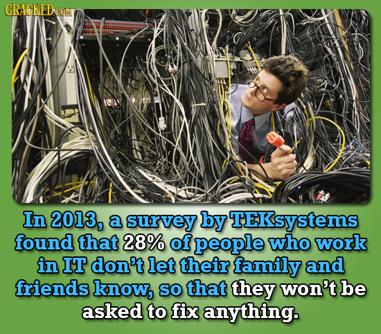 CRACKEDCON In 2013, a survey by TEKsystems found that 28% of people who work in IT don't let their family and friends know, SO that they won't be aske