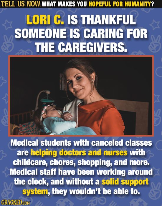 TELL US NOW. WHAT MAKES YOU HOPEFUL FOR HUMANITY? LORI C. IS THANKFUL SOMEONE IS CARING FOR THE CAREGIVERS. Medical students with canceled classes are