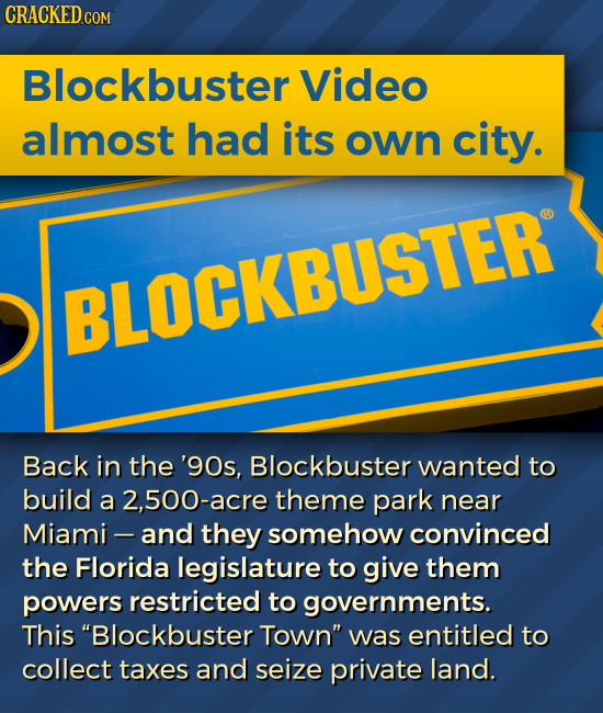 CRACKED.COM Blockbuster Video almost had its own city. BLOCKBUSTER Back in the '90s, Blockbuster wanted to build a 2,500-acre theme park near Miami -