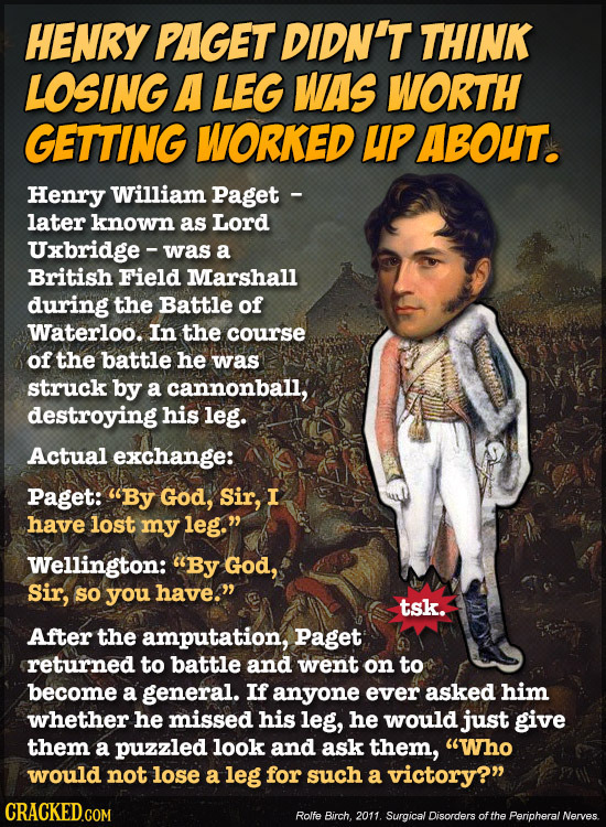 HENRY PAGET DIDN'T THINK LOSING A LEG WAS WORTH GETTING WORKED UPABOUT. Henry William Paget - later known as Lord Uxbridge - was a British Field Marsh