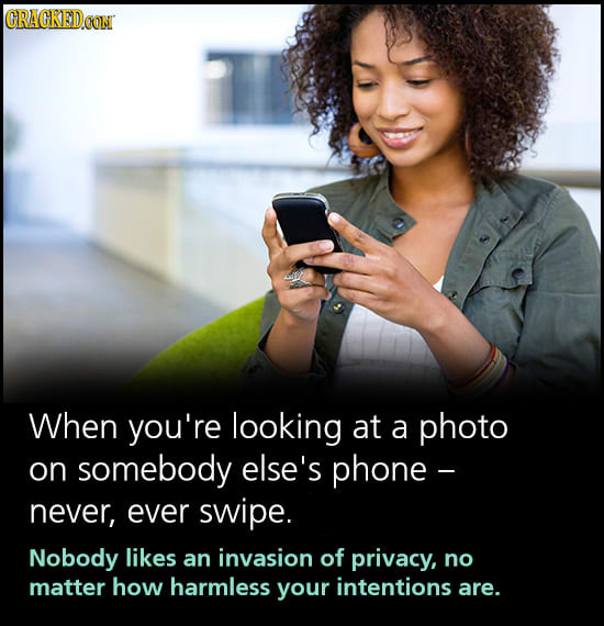 CRAGKEDCOM When you're looking at a photo on somebody else's phone - never, ever swipe. Nobody likes an invasion of privacy, no matter how harmless yo