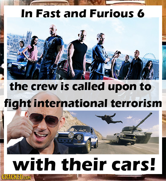 In Fast and Furious 6 the crew is called upon to fight international terrorism with their cars!