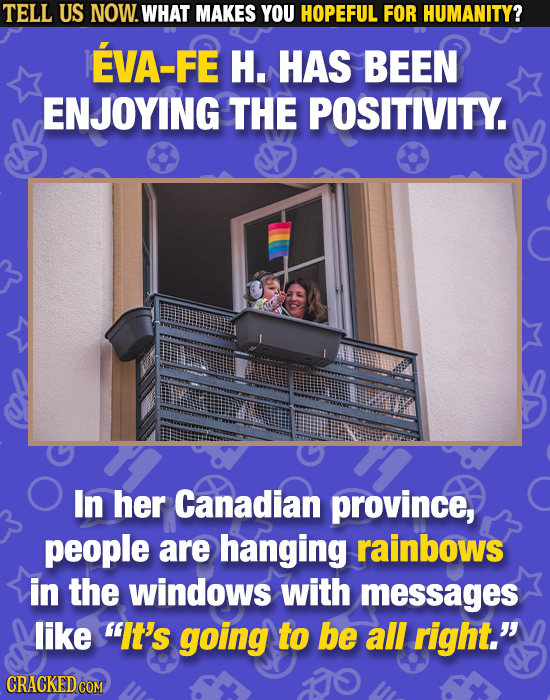 TELL US NOW. WHAT MAKES YOU HOPEFUL FOR HUMANITY? EVA-FE H. HAS BEEN ENJOYING THE POSITIVITY. In her Canadian province, people are hanging rainbows in