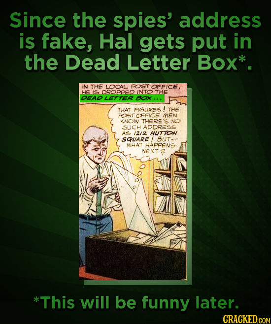 Since the spies' address is fake, Hal gets put in the Dead Letter Box* IN THE LOCAL POST OFFICE, HE IS DROPPED NTO THE DEAD LETTER BOX... THAT FIGURES