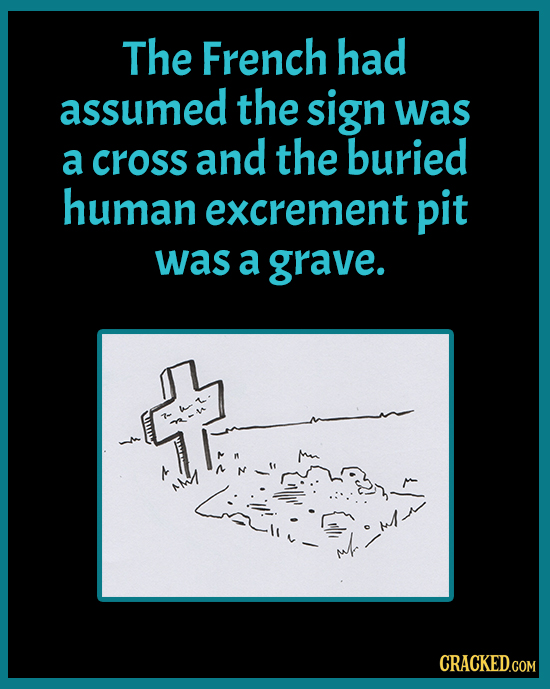 The French had assumed the sign was a cross and the buried human excrement pit was a grave. 1i- CRACKED.COM
