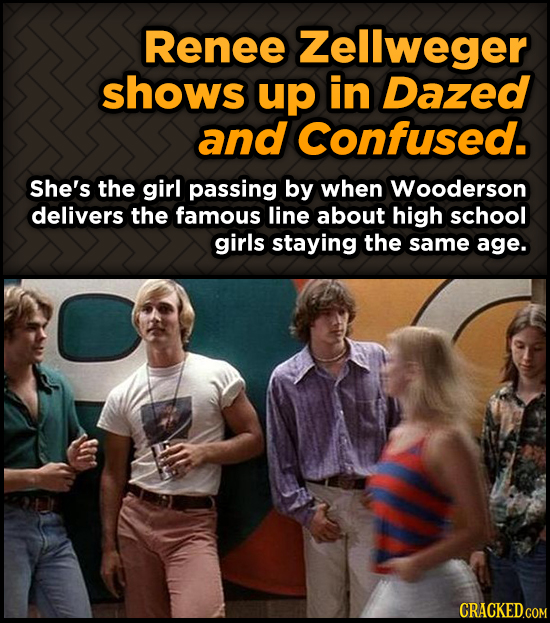 Renee Zellweger shows up in Dazed and Confused. She's the girl passing by when Wooderson delivers the famous line about high school girls staying the