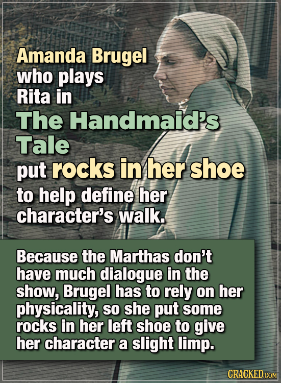 15 WTF Things Actors Did For Their Art - Amanda Brugel, who plays Rita in The Handmaid's Tale, put rocks in her shoe to help define her character's wa