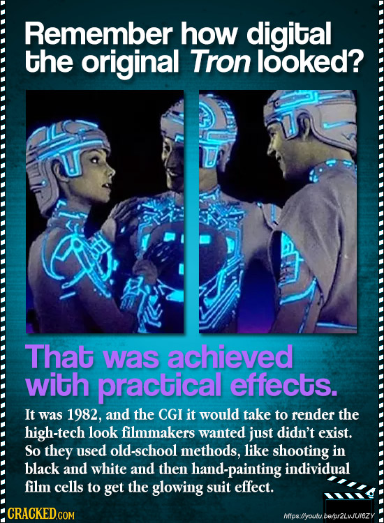 Remember how digital the original Tron looked? That was achieved with practical effects. It was 1982, and the CGI it would take to render the high-tec