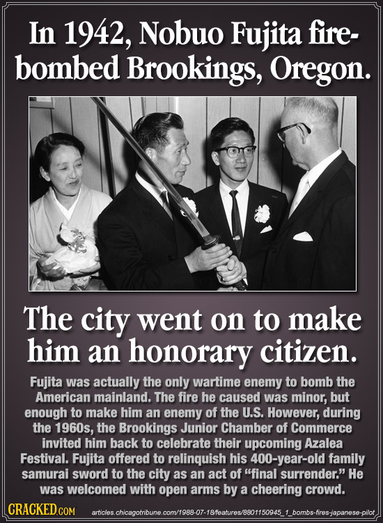 In 1942, Nobuo Fujita fire- bombed BrookiNGS, Oregon. The city went on to make him an honorary citizen. Fujita was actually the only wartime enemy to
