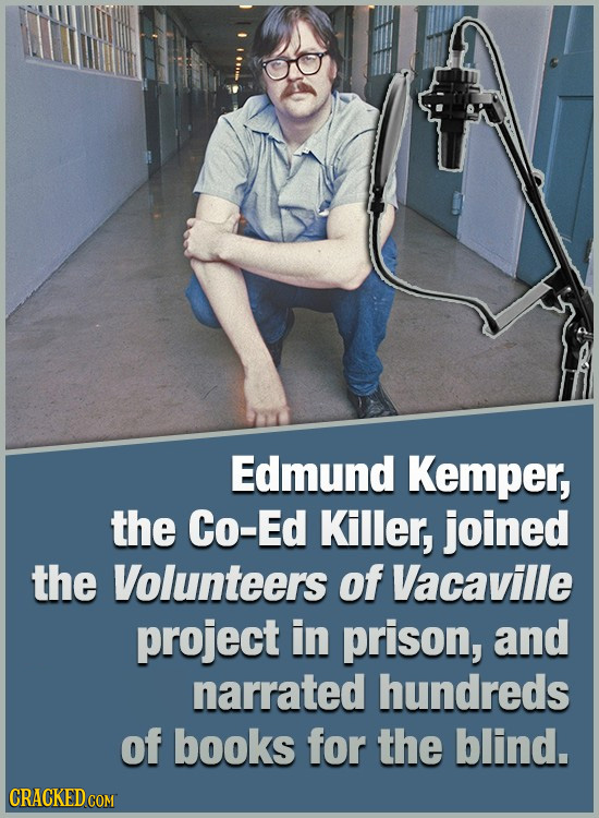 Edmund Kemper, the Co-Ed Killer, joined the Volunteers of Vacaville project in prison, and narrated hundreds of books for the blind. CRACKED COM