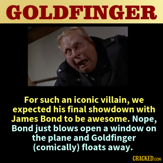 GOLDFINGER For such an iconic villain, we expected his final showdown with James Bond to be awesome. Nope, Bond just blows open a window on the plane