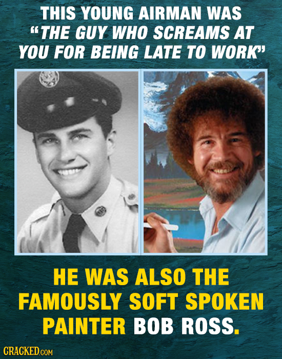 THIS YOUNG AIRMAN WAS THE GUY WHO SCREAMS AT YOU FOR BEING LATE TO WORK HE WAS ALSO THE FAMOUSLY SOFT SPOKEN PAINTER BOB ROSS. CRACKED COM