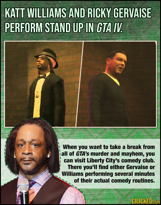 KATT WILLIAMS AND RICKY GERVAISE PERFORM STAND UP IN GTA IV. When you want to take a break from all of GTA's murder and mayhem, you can visit Liberty