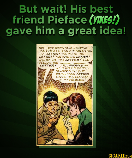 But wait! His best friend Pieface (YIKESI gave him a great idea! WELL. FOR PETE'S SAKE WHAT'Y you GOT A PAL FOR I CAN FALLOW THAT LETTER! YOU WRITE TH