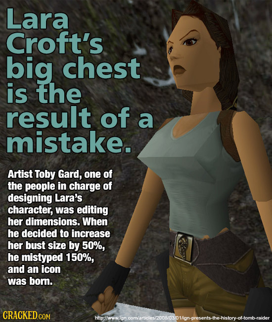 Lara Croft's big chest is the result of a mistake. Artist Toby Gard, one of the people in charge of designing Lara's character, was editing her dimens