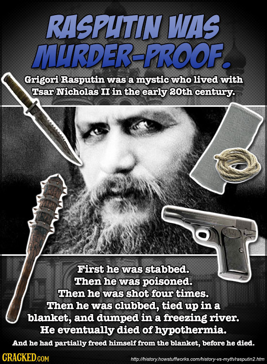 RASPUTIN WAS MURDER-PROOF. Grigori Rasputin was a mystic who lived with Tsar Nicholas II in the early 0th century. First he was stabbed. Then he was p