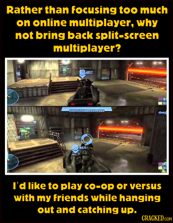Rather than focusing too much on online multiplayer, why not bring back split-screen multiplayer? K012 W435 A5 I'd like to Play CO-Op or versus with m