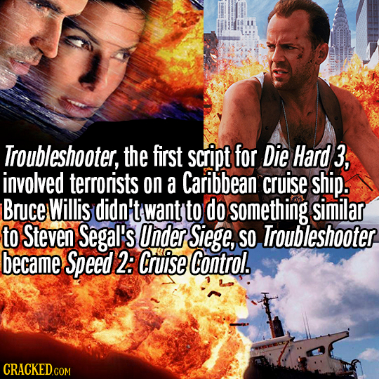 Troubleshooter, the first script for Die Hard 3, involved terrorists on a Caribbean cruise ship. Bruce Willis didn't wanty to do something similar to