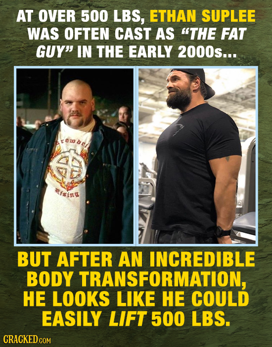AT OVER 500 LBS, ETHAN SUPLEE WAS OFTEN CAST AS THE FAT GUY IN THE EARLY 2000s... ing BUT AFTER AN INCREDIBLE BODY TRANSFORMATION, HE LOOKS LIKE HE