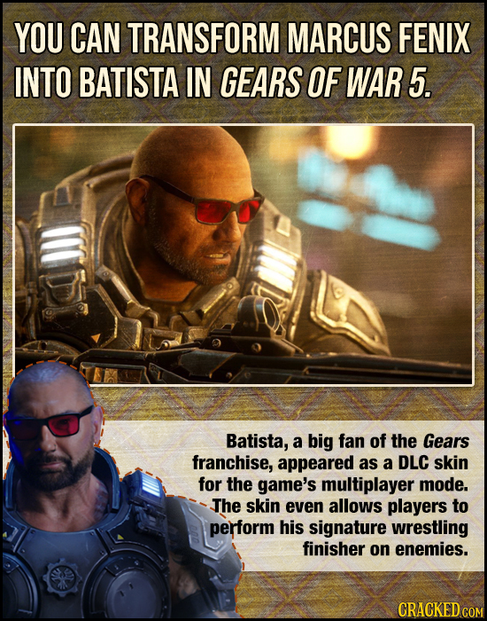 YOU CAN TRANSFORM MARCUS FENIX INTO BATISTA IN GEARS OF WAR 5. Batista, a big fan of the Gears franchise, appeared as a DLC skin for the game's multip