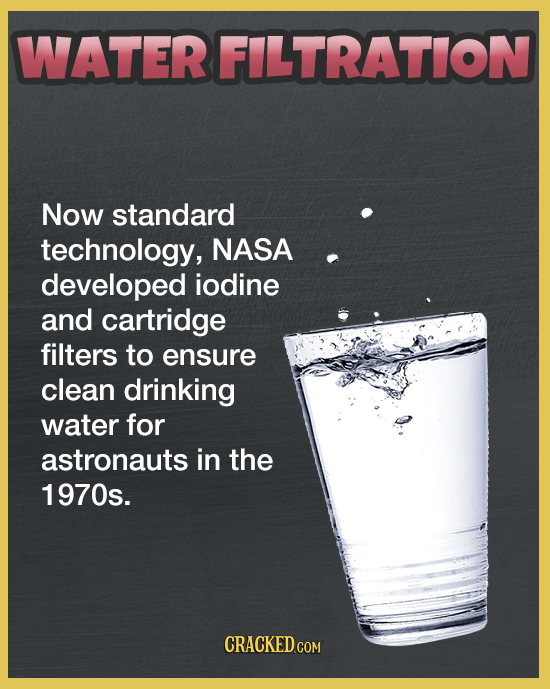 WATER FILTRATION Now standard technology, NASA developed iodine and cartridge filters to ensure clean drinking water for astronauts in the 1970s. CRAC